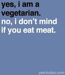 yes, I am a vegetarian, no I don't mind if you eat meat.